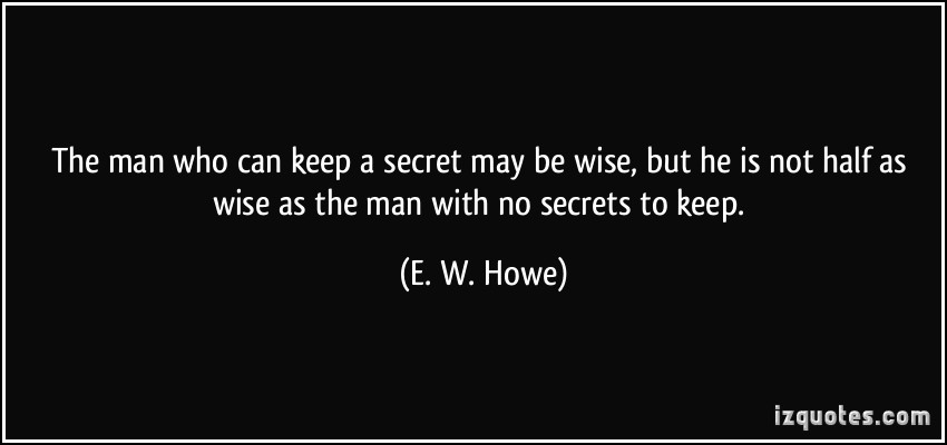 quote-the-man-who-can-keep-a-secret-may-be-wise-but-he-is-not-half-as-wise-as-the-man-with-no-secrets-to-e-w-howe-88310 - OpinionatedMale.com